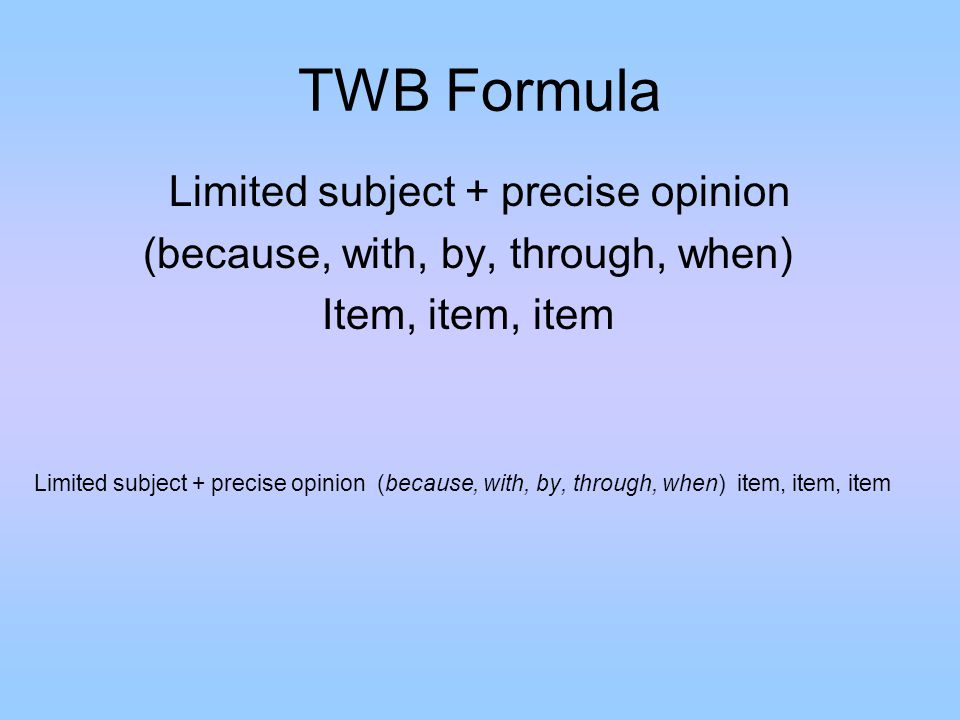 TWB Formula Limited subject + precise opinion (because, with, by, through, when) Item, item, item Limited subject + precise opinion (because, with, by, through, when) item, item, item