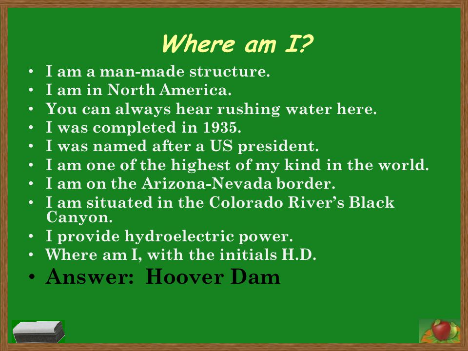 Where am I? I am a man-made structure. I am in North America. You can always hear rushing water here. I was completed in 1935. I was named after a US