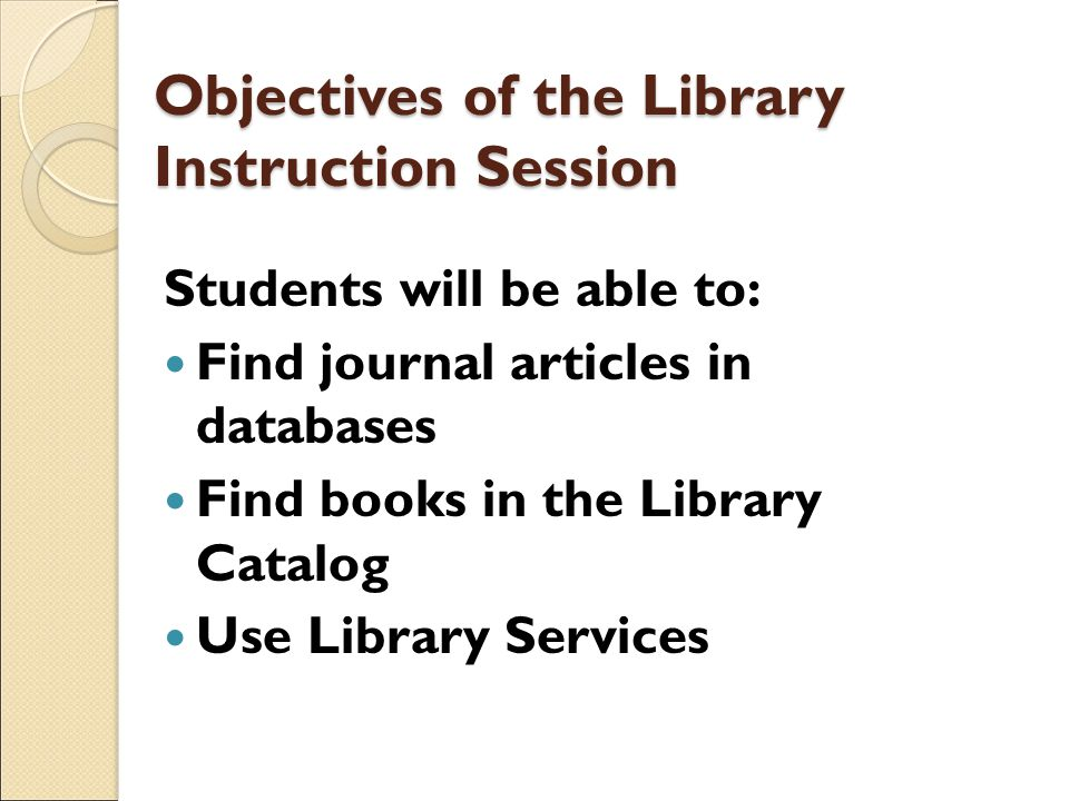 Objectives of the Library Instruction Session Students will be able to: Find journal articles in databases Find books in the Library Catalog Use Libra