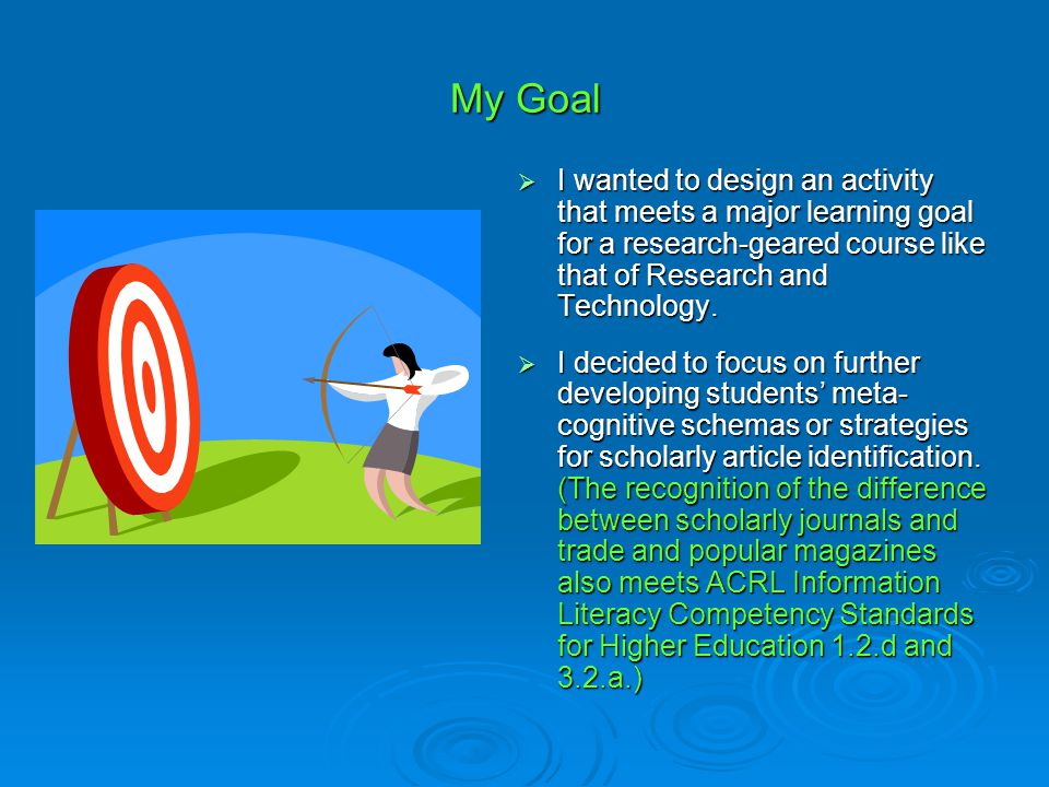 My Goal  I wanted to design an activity that meets a major learning goal for a research-geared course like that of Research and Technology.  I decid