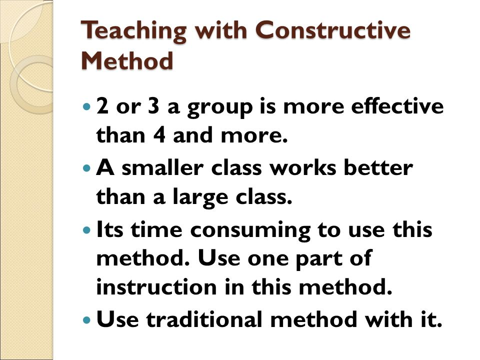 Teaching with Constructive Method 2 or 3 a group is more effective than 4 and more. A smaller class works better than a large class. Its time consumin