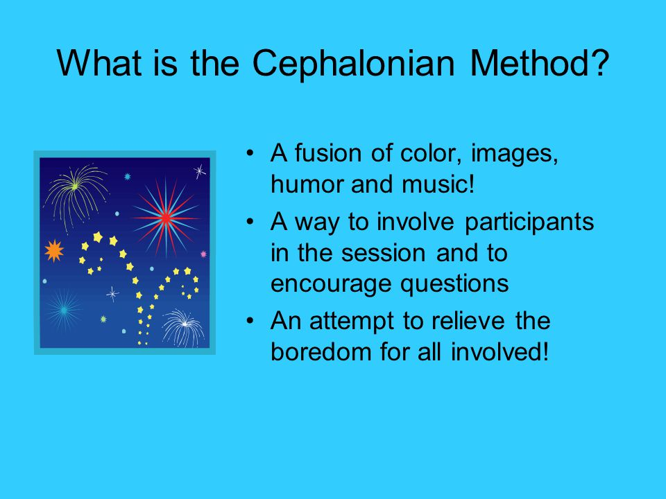 What is the Cephalonian Method? A fusion of color, images, humor and music! A way to involve participants in the session and to encourage questions An