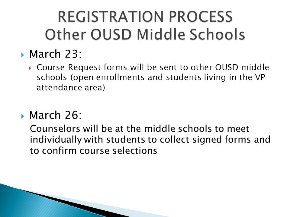  March 23:  Course Request forms will be sent to other OUSD middle schools (open enrollments and students living in the VP attendance area)  March 26: Counselors will be at the middle schools to meet individually with students to collect signed forms and to confirm course selections