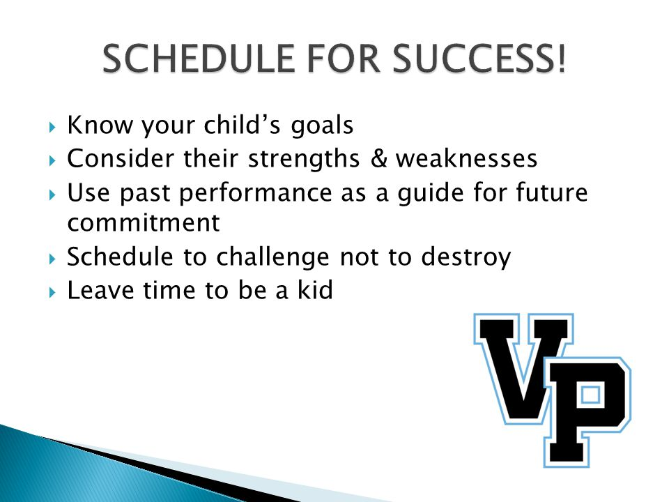  Know your child's goals  Consider their strengths & weaknesses  Use past performance as a guide for future commitment  Schedule to challenge not to destroy  Leave time to be a kid