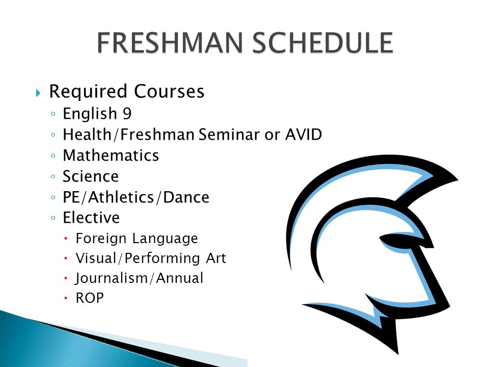  Required Courses ◦ English 9 ◦ Health/Freshman Seminar or AVID ◦ Mathematics ◦ Science ◦ PE/Athletics/Dance ◦ Elective  Foreign Language  Visual/Performing Art  Journalism/Annual  ROP