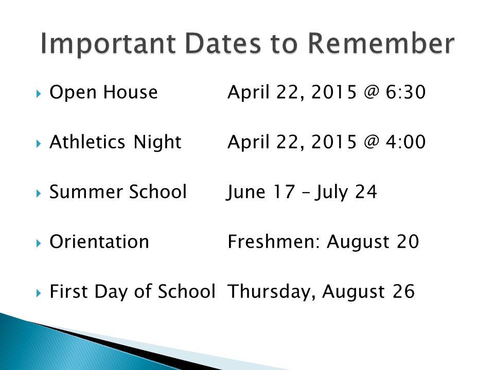  Open HouseApril 22, 2015 @ 6:30  Athletics NightApril 22, 2015 @ 4:00  Summer SchoolJune 17 – July 24  OrientationFreshmen: August 20  First Day of SchoolThursday, August 26