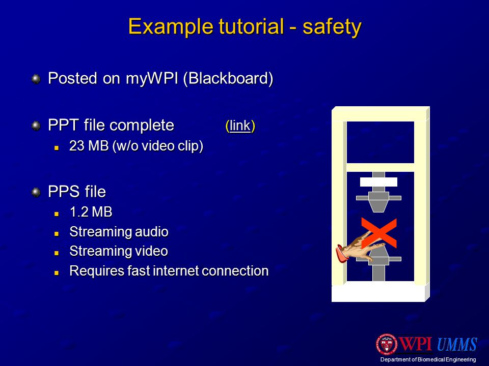 Department of Biomedical Engineering Example tutorial - safety Posted on myWPI (Blackboard) PPT file complete (link) link 23 MB (w/o video clip) 23 MB (w/o video clip) PPS file 1.2 MB 1.2 MB Streaming audio Streaming audio Streaming video Streaming video Requires fast internet connection Requires fast internet connection X