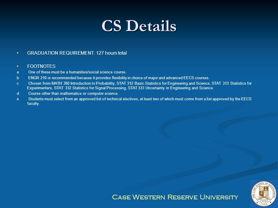 Case Western Reserve University CS Details GRADUATION REQUIREMENT: 127 hours total FOOTNOTES a One of these must be a humanities/social science course