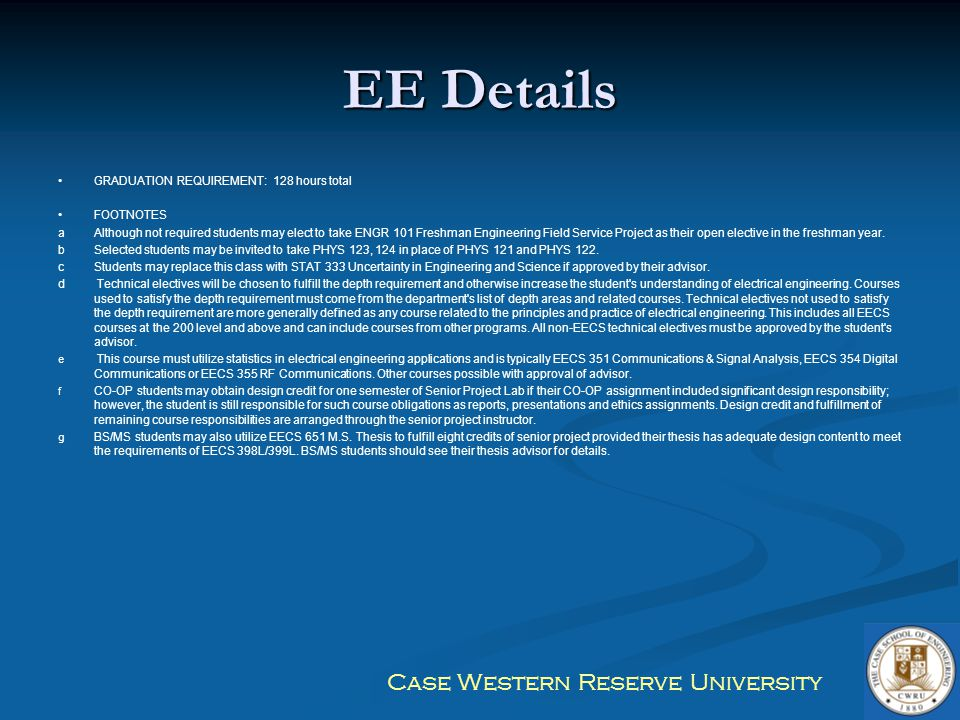 Case Western Reserve University EE Details GRADUATION REQUIREMENT: 128 hours total FOOTNOTES aAlthough not required students may elect to take ENGR 10