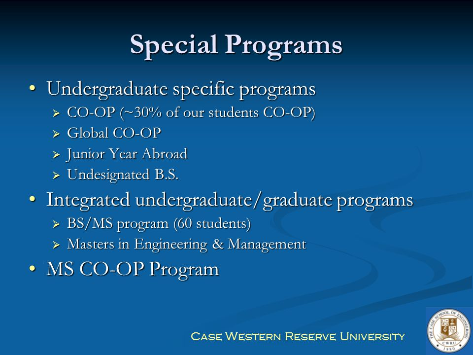 Case Western Reserve University Special Programs Undergraduate specific programsUndergraduate specific programs  CO-OP (~30% of our students CO-OP) 