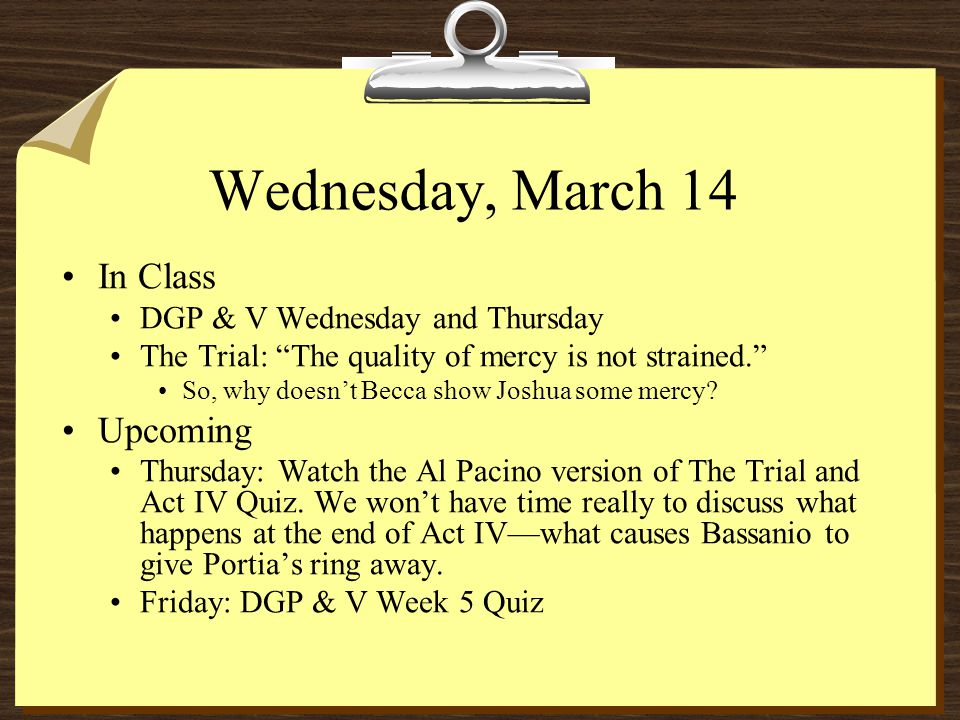 Wednesday, March 14 In Class DGP & V Wednesday and Thursday The Trial: The quality of mercy is not strained. So, why doesn't Becca show Joshua some mercy.