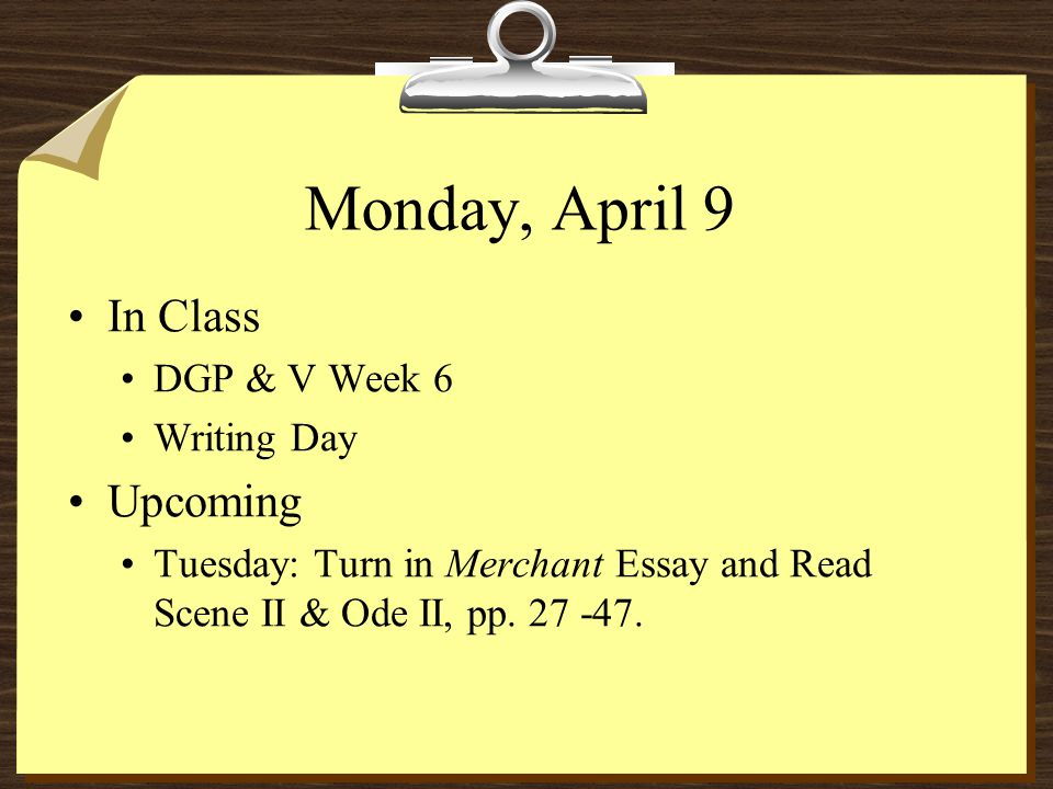 Monday, April 9 In Class DGP & V Week 6 Writing Day Upcoming Tuesday: Turn in Merchant Essay and Read Scene II & Ode II, pp.