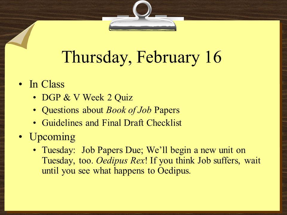 Thursday, February 16 In Class DGP & V Week 2 Quiz Questions about Book of Job Papers Guidelines and Final Draft Checklist Upcoming Tuesday: Job Papers Due; We'll begin a new unit on Tuesday, too.