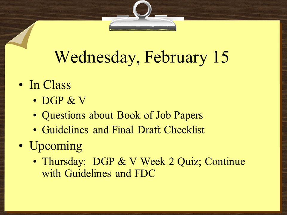 Wednesday, February 15 In Class DGP & V Questions about Book of Job Papers Guidelines and Final Draft Checklist Upcoming Thursday: DGP & V Week 2 Quiz; Continue with Guidelines and FDC