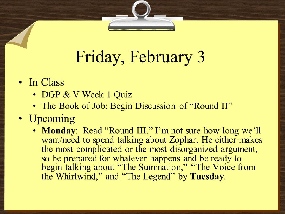 Friday, February 3 In Class DGP & V Week 1 Quiz The Book of Job: Begin Discussion of Round II Upcoming Monday: Read Round III. I'm not sure how long we'll want/need to spend talking about Zophar.