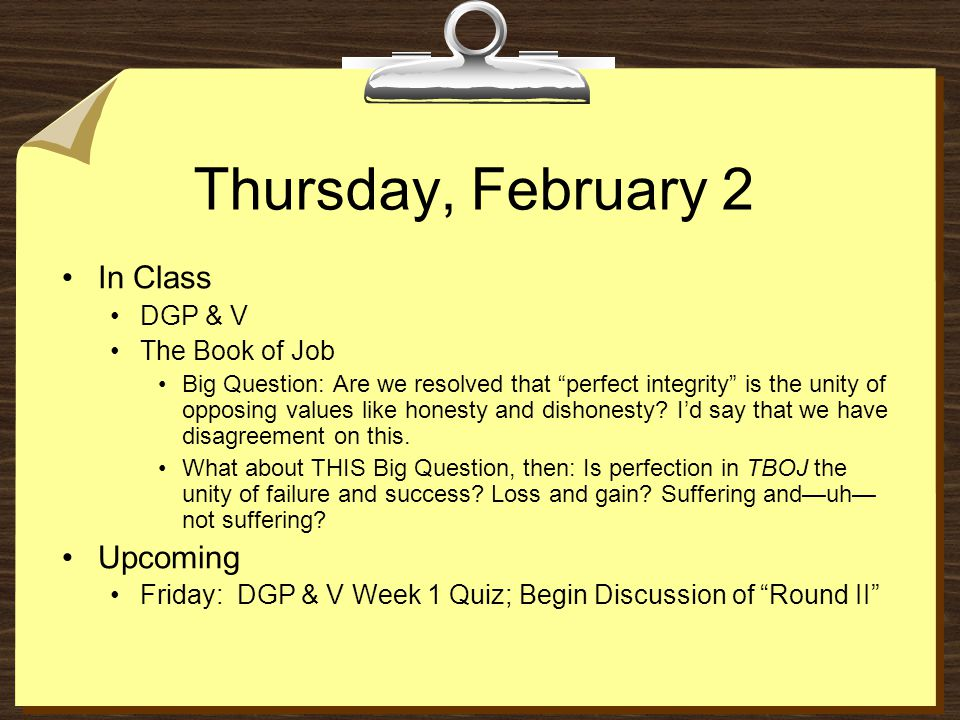 Thursday, February 2 In Class DGP & V The Book of Job Big Question: Are we resolved that perfect integrity is the unity of opposing values like honesty and dishonesty.