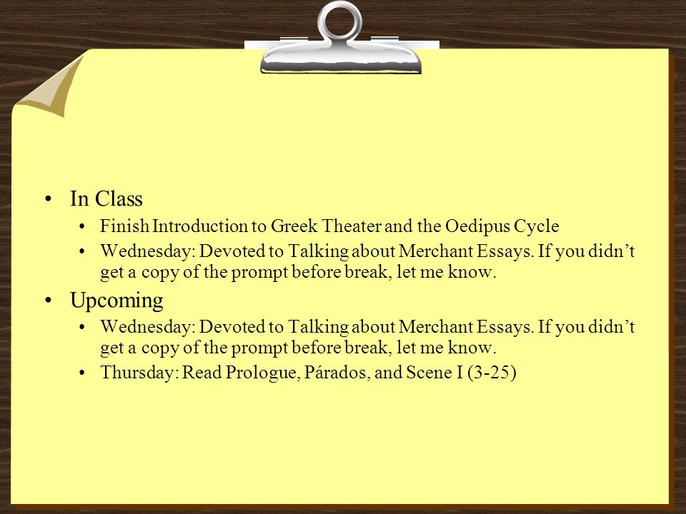In Class Finish Introduction to Greek Theater and the Oedipus Cycle Wednesday: Devoted to Talking about Merchant Essays.