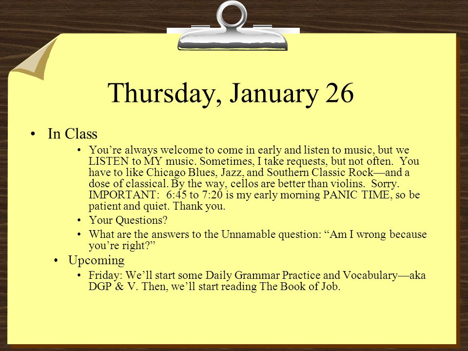 Thursday, January 26 In Class You're always welcome to come in early and listen to music, but we LISTEN to MY music.