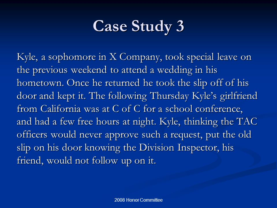 2008 Honor Committee Case Study 3 Kyle, a sophomore in X Company, took special leave on the previous weekend to attend a wedding in his hometown.