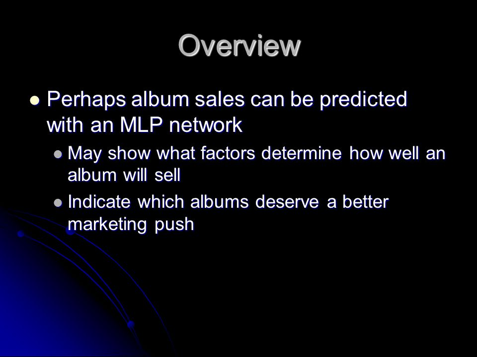 Overview Perhaps album sales can be predicted with an MLP network Perhaps album sales can be predicted with an MLP network May show what factors determine how well an album will sell May show what factors determine how well an album will sell Indicate which albums deserve a better marketing push Indicate which albums deserve a better marketing push