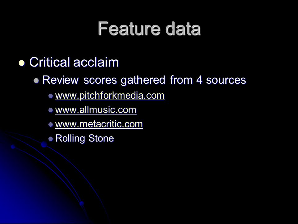 Feature data Critical acclaim Critical acclaim Review scores gathered from 4 sources Review scores gathered from 4 sources www.pitchforkmedia.com www.pitchforkmedia.com www.pitchforkmedia.com www.allmusic.com www.allmusic.com www.allmusic.com www.metacritic.com www.metacritic.com www.metacritic.com Rolling Stone Rolling Stone