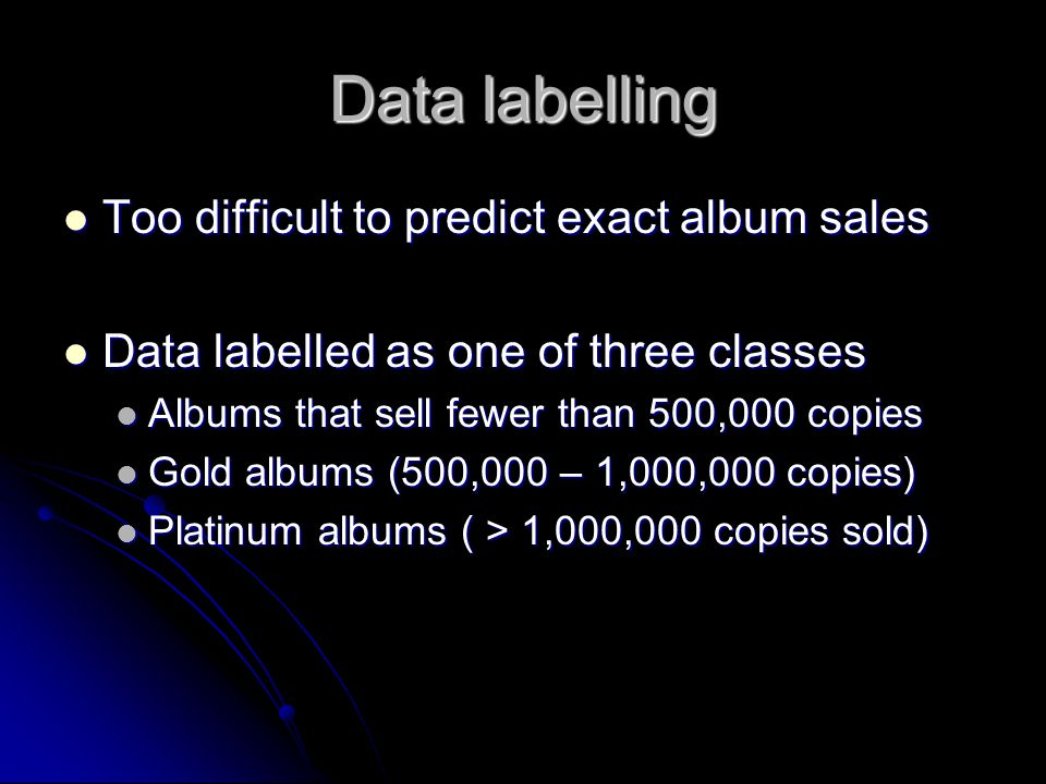 Data labelling Too difficult to predict exact album sales Too difficult to predict exact album sales Data labelled as one of three classes Data labelled as one of three classes Albums that sell fewer than 500,000 copies Albums that sell fewer than 500,000 copies Gold albums (500,000 – 1,000,000 copies) Gold albums (500,000 – 1,000,000 copies) Platinum albums ( > 1,000,000 copies sold) Platinum albums ( > 1,000,000 copies sold)