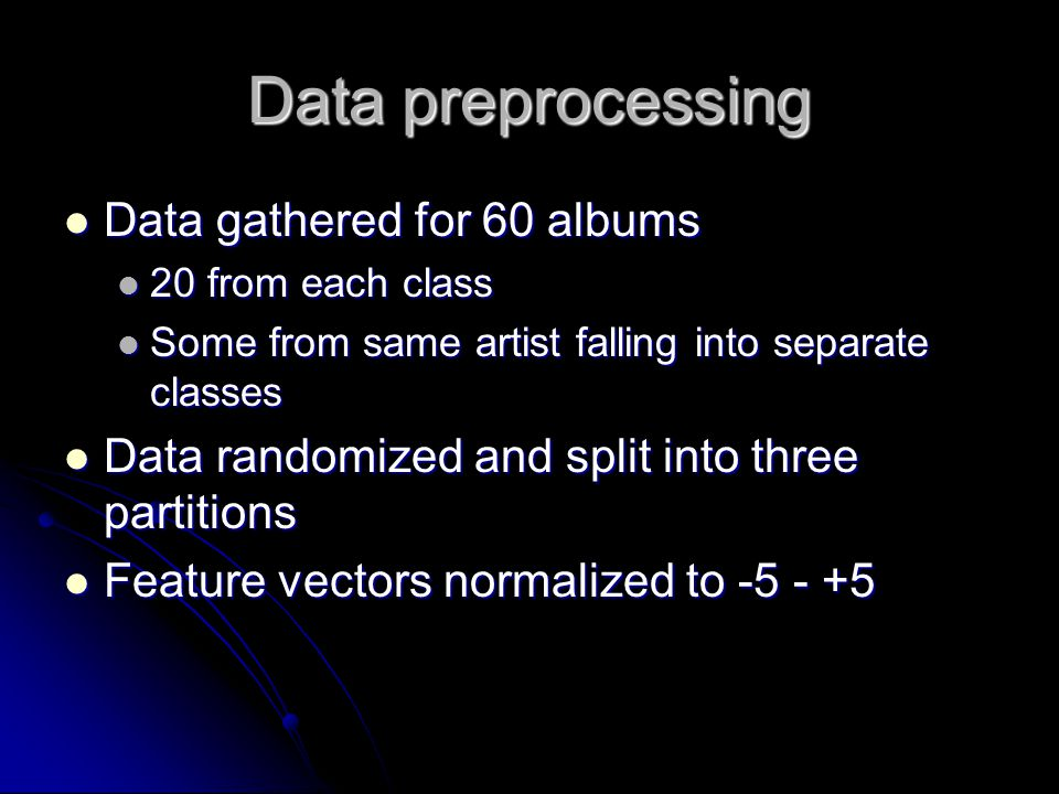 Data preprocessing Data gathered for 60 albums Data gathered for 60 albums 20 from each class 20 from each class Some from same artist falling into separate classes Some from same artist falling into separate classes Data randomized and split into three partitions Data randomized and split into three partitions Feature vectors normalized to -5 - +5 Feature vectors normalized to -5 - +5