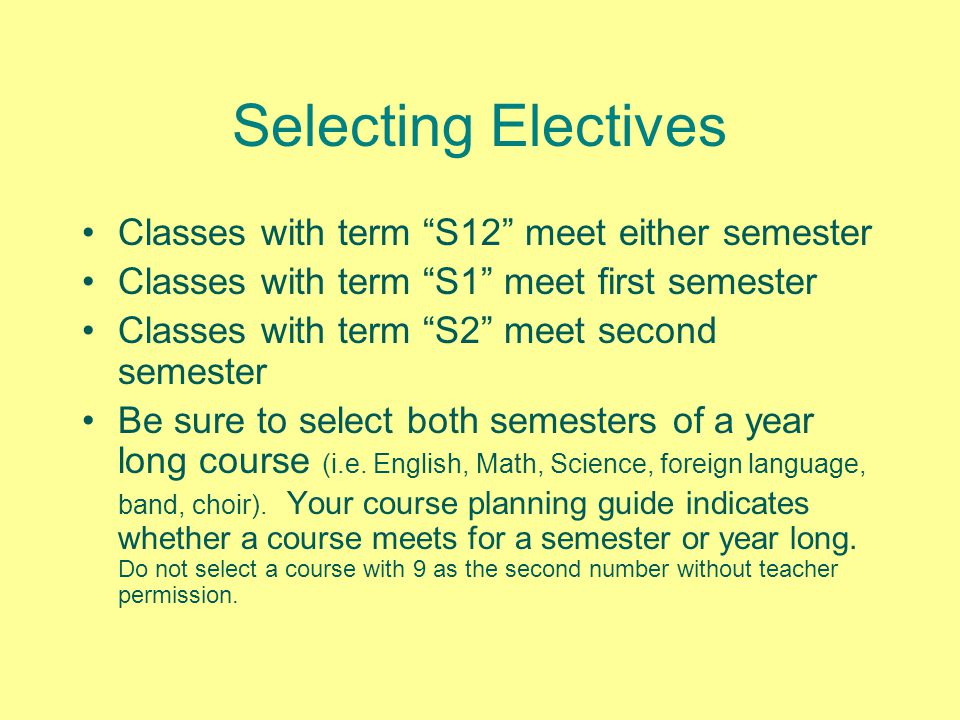 Selecting Electives Classes with term S12 meet either semester Classes with term S1 meet first semester Classes with term S2 meet second semester Be sure to select both semesters of a year long course (i.e.