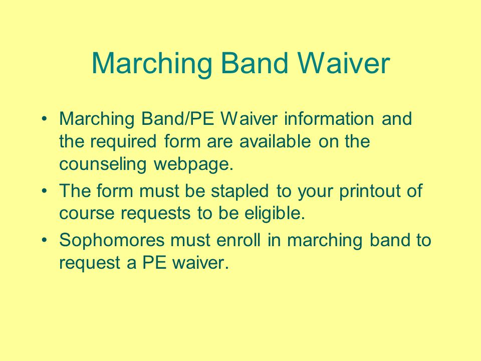 Marching Band Waiver Marching Band/PE Waiver information and the required form are available on the counseling webpage. The form must be stapled to yo