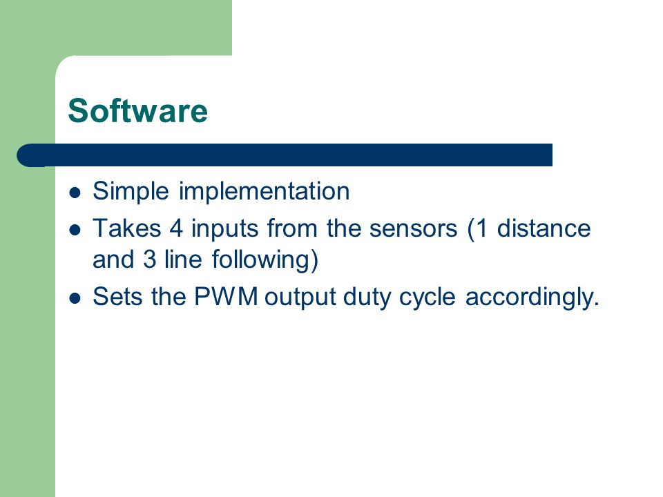 Software Simple implementation Takes 4 inputs from the sensors (1 distance and 3 line following) Sets the PWM output duty cycle accordingly.