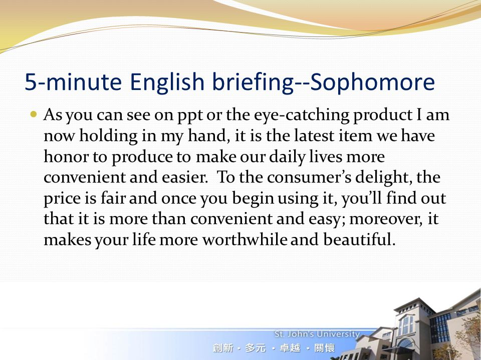 5-minute English briefing--Sophomore As you can see on ppt or the eye-catching product I am now holding in my hand, it is the latest item we have honor to produce to make our daily lives more convenient and easier.