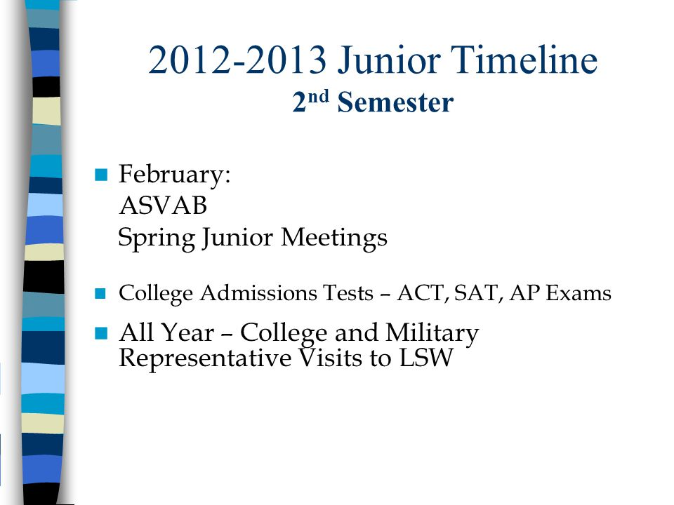 2012-2013 Junior Timeline 2 nd Semester February: ASVAB Spring Junior Meetings College Admissions Tests – ACT, SAT, AP Exams All Year – College and Mi
