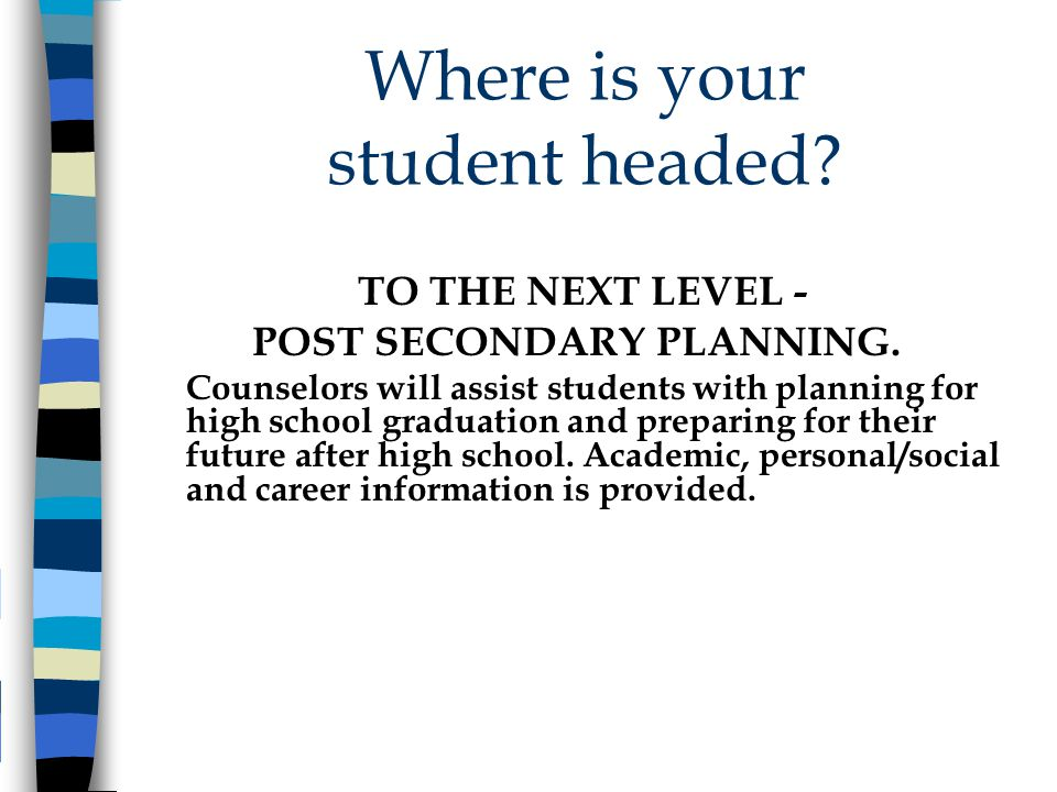 Where is your student headed? TO THE NEXT LEVEL - POST SECONDARY PLANNING. Counselors will assist students with planning for high school graduation an