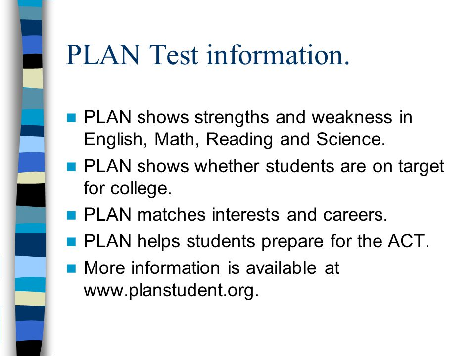 PLAN Test information. PLAN shows strengths and weakness in English, Math, Reading and Science. PLAN shows whether students are on target for college.