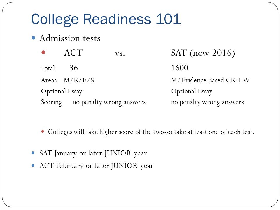College Readiness 101 Admission tests ACT vs. SAT (new 2016) Total 361600 Areas M/R/E/SM/Evidence Based CR + WOptional Essay Scoring no penalty wrong