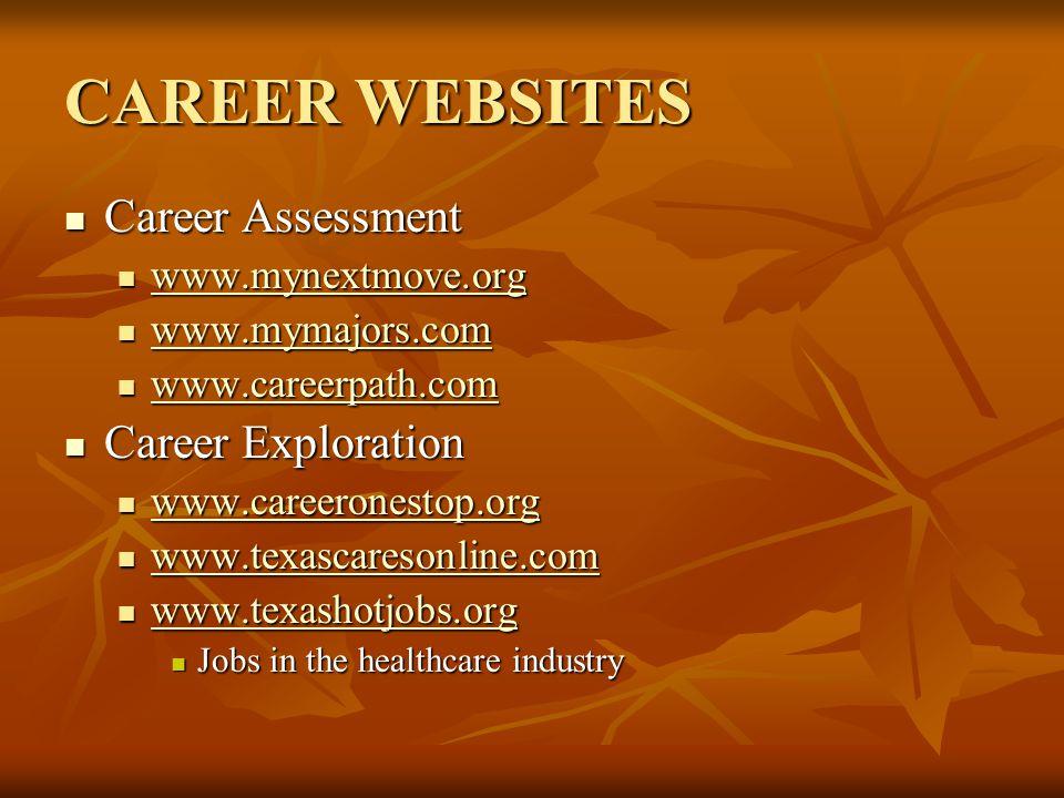 CAREER WEBSITES Career Assessment Career Assessment www.mynextmove.org www.mynextmove.org www.mynextmove.org www.mymajors.com www.mymajors.com www.mymajors.com www.careerpath.com www.careerpath.com www.careerpath.com Career Exploration Career Exploration www.careeronestop.org www.careeronestop.org www.careeronestop.org www.texascaresonline.com www.texascaresonline.com www.texascaresonline.com www.texashotjobs.org www.texashotjobs.org www.texashotjobs.org Jobs in the healthcare industry Jobs in the healthcare industry