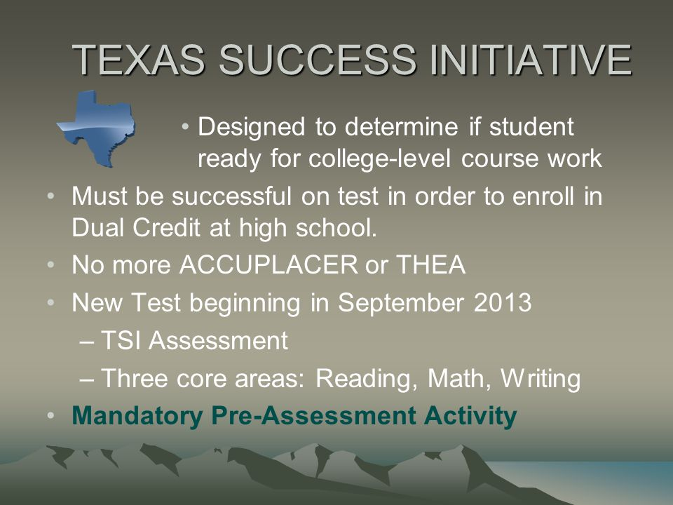 TEXAS SUCCESS INITIATIVE Designed to determine if student ready for college-level course work Must be successful on test in order to enroll in Dual Cr