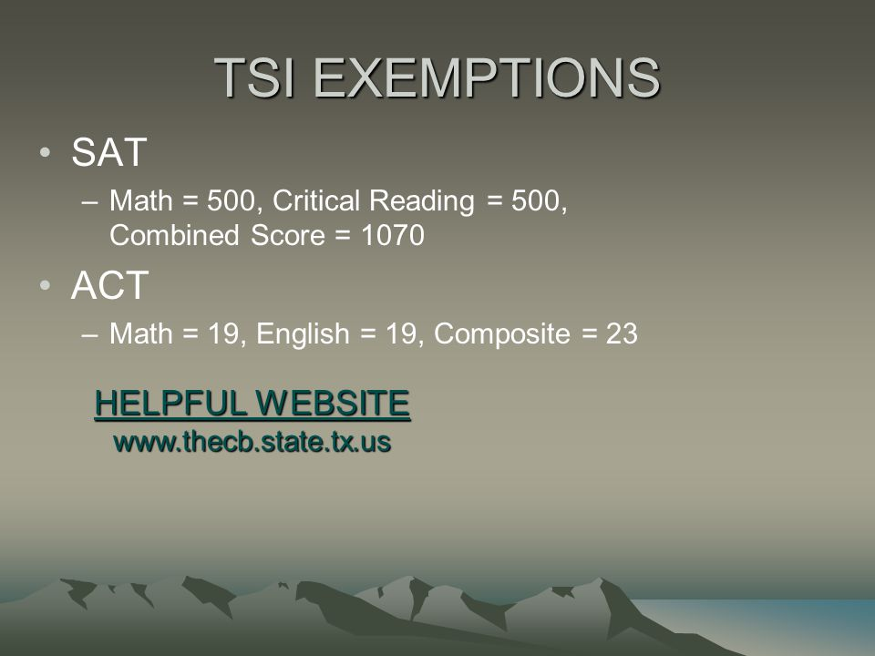 TSI EXEMPTIONS SAT –Math = 500, Critical Reading = 500, Combined Score = 1070 ACT –Math = 19, English = 19, Composite = 23 HELPFUL WEBSITE www.thecb.s