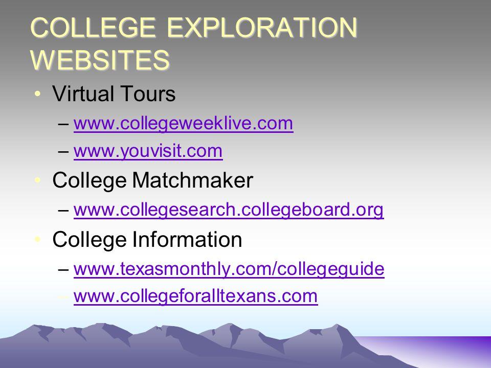 COLLEGE EXPLORATION WEBSITES Virtual Tours –www.collegeweeklive.comwww.collegeweeklive.com –www.youvisit.comwww.youvisit.com College Matchmaker –www.collegesearch.collegeboard.orgwww.collegesearch.collegeboard.org College Information –www.texasmonthly.com/collegeguidewww.texasmonthly.com/collegeguide –www.collegeforalltexans.comwww.collegeforalltexans.com