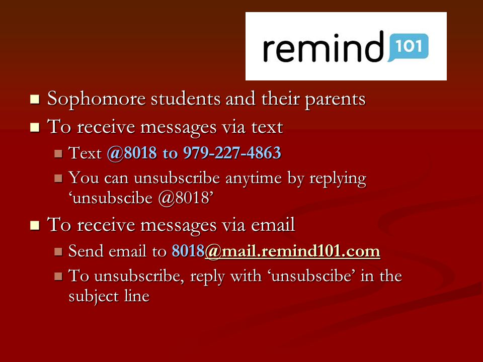 Sophomore students and their parents Sophomore students and their parents To receive messages via text To receive messages via text Text @8018 to 979-227-4863 Text @8018 to 979-227-4863 You can unsubscribe anytime by replying 'unsubscibe @8018' You can unsubscribe anytime by replying 'unsubscibe @8018' To receive messages via email To receive messages via email Send email to 8018@mail.remind101.com Send email to 8018@mail.remind101.com@mail.remind101.com To unsubscribe, reply with 'unsubscibe' in the subject line To unsubscribe, reply with 'unsubscibe' in the subject line