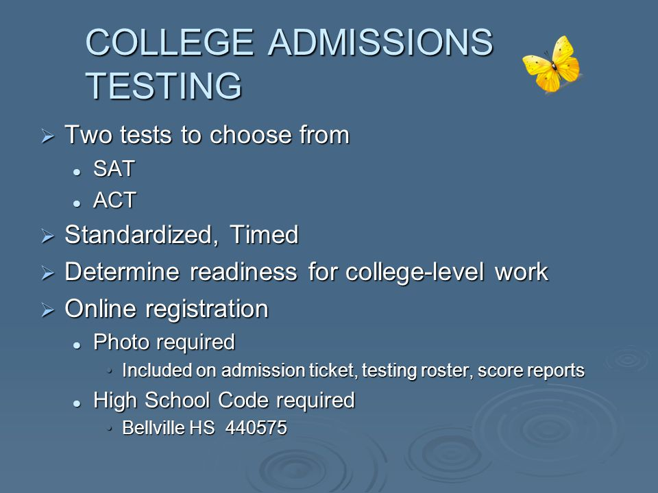 COLLEGE ADMISSIONS TESTING  Two tests to choose from SAT SAT ACT ACT  Standardized, Timed  Determine readiness for college-level work  Online registration Photo required Photo required Included on admission ticket, testing roster, score reportsIncluded on admission ticket, testing roster, score reports High School Code required High School Code required Bellville HS 440575Bellville HS 440575