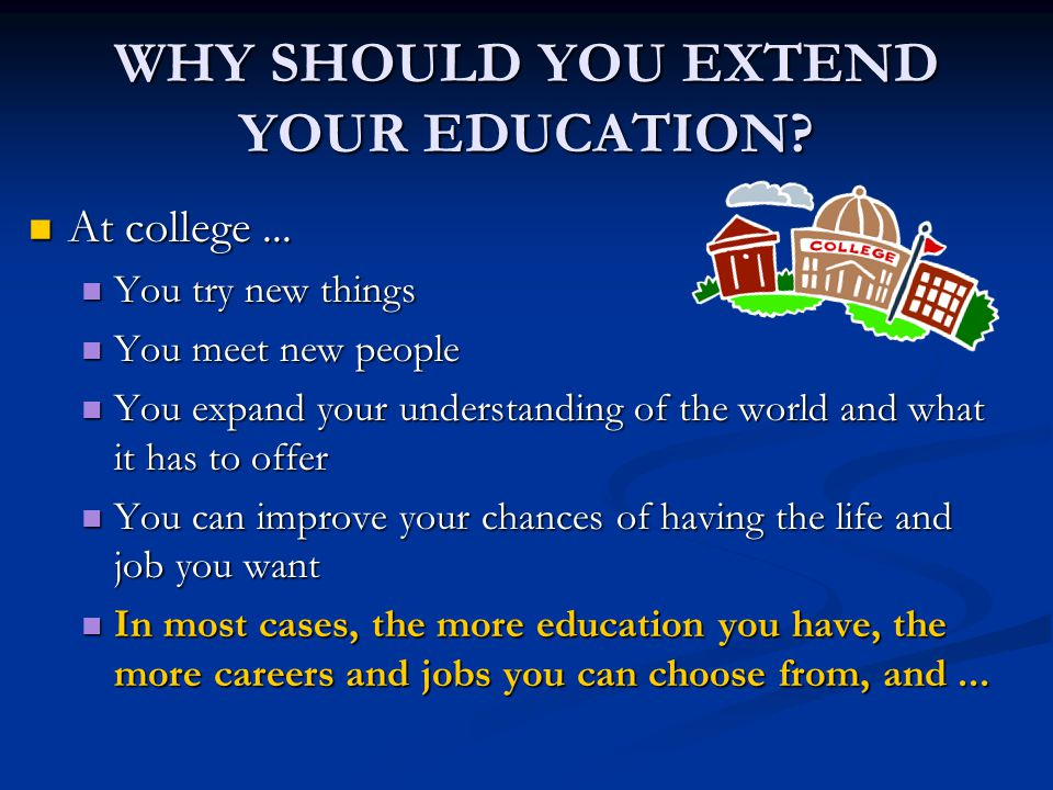 WHY SHOULD YOU EXTEND YOUR EDUCATION. At college...