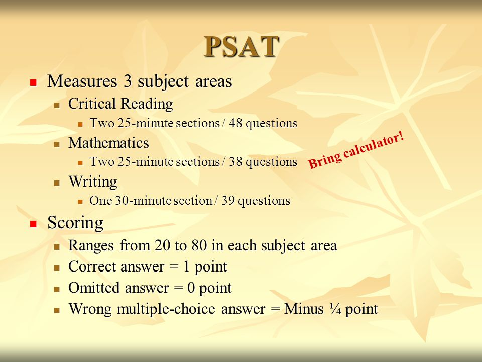 PSAT Measures 3 subject areas Measures 3 subject areas Critical Reading Critical Reading Two 25-minute sections / 48 questions Two 25-minute sections