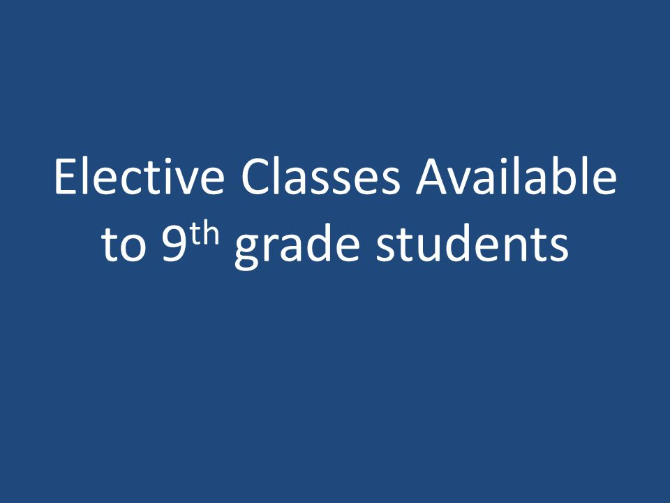 Elective Classes Available to 9 th grade students