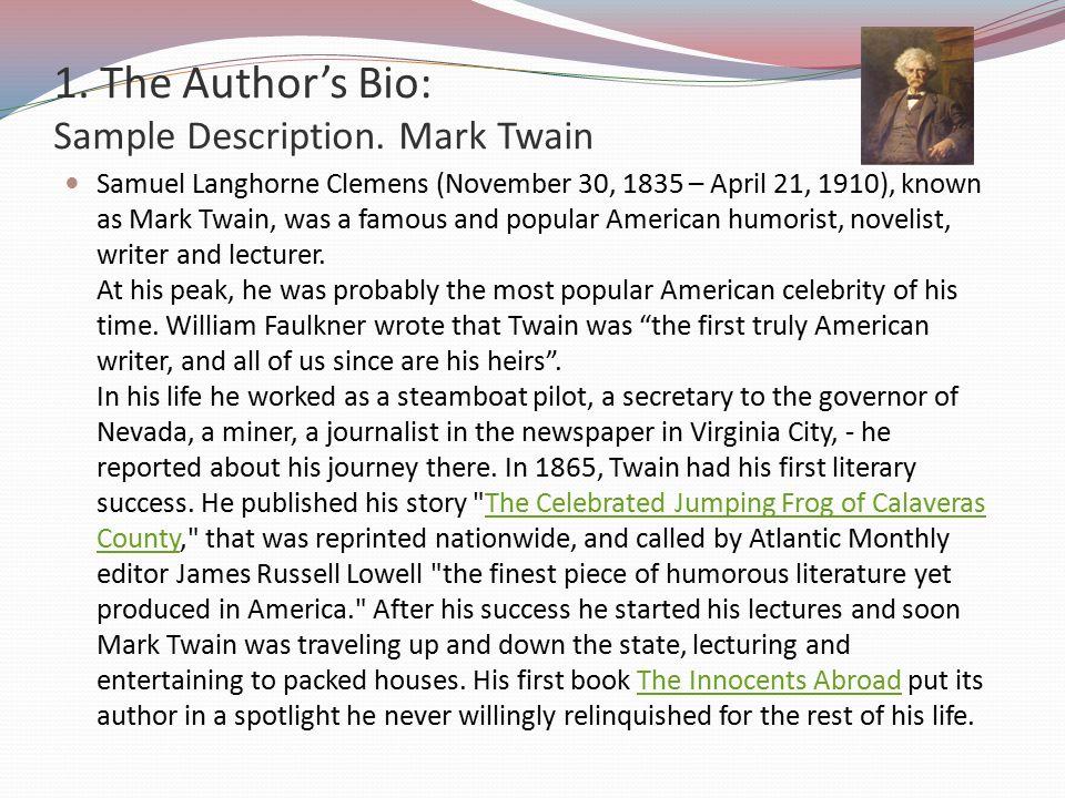 1. The Author's Bio: Sample Description. Mark Twain Samuel Langhorne Clemens (November 30, 1835 – April 21, 1910), known as Mark Twain, was a famous a