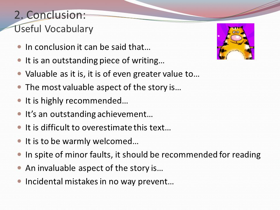 2. Conclusion: Useful Vocabulary In conclusion it can be said that… It is an outstanding piece of writing… Valuable as it is, it is of even greater va