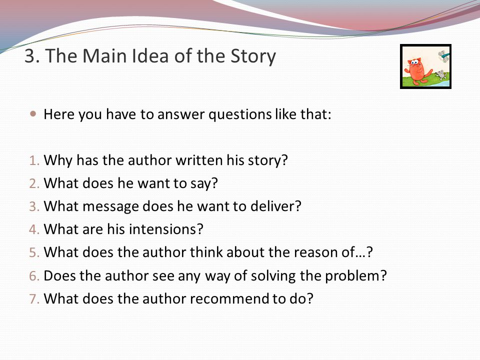 3.The Main Idea of the Story Here you have to answer questions like that: 1.