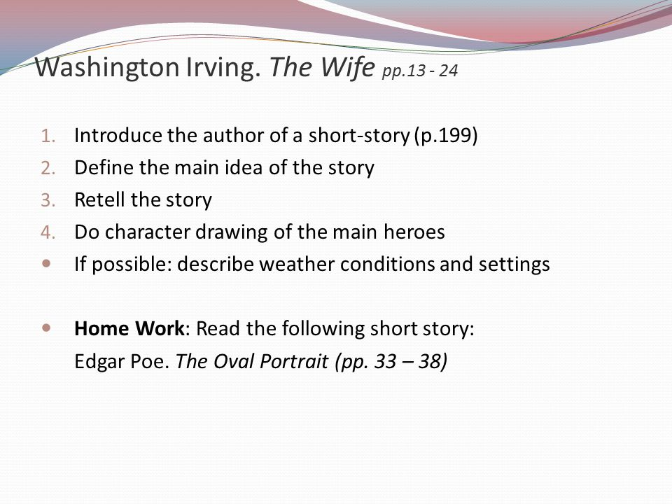 Washington Irving.The Wife pp.13 - 24 1. Introduce the author of a short-story (p.199) 2.