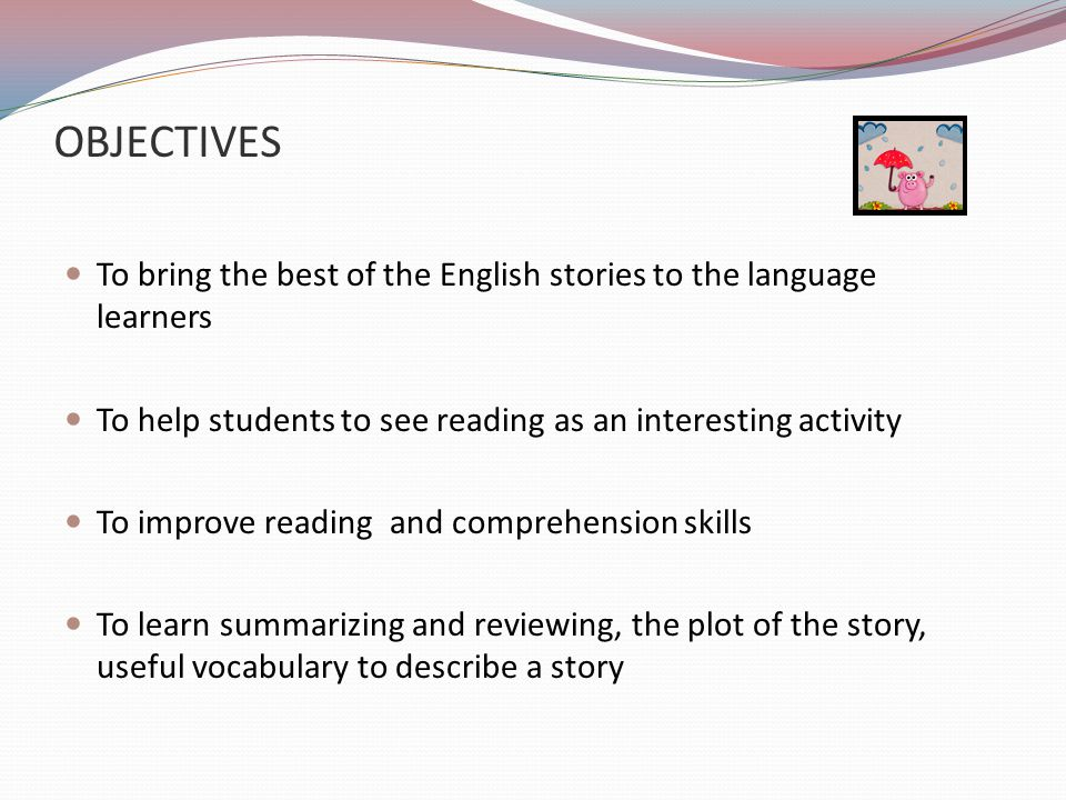 OBJECTIVES To bring the best of the English stories to the language learners To help students to see reading as an interesting activity To improve reading and comprehension skills To learn summarizing and reviewing, the plot of the story, useful vocabulary to describe a story