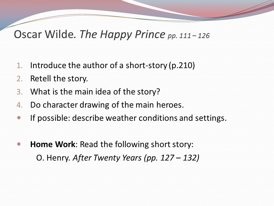 Oscar Wilde.The Happy Prince pp. 111 – 126 1. Introduce the author of a short-story (p.210) 2.